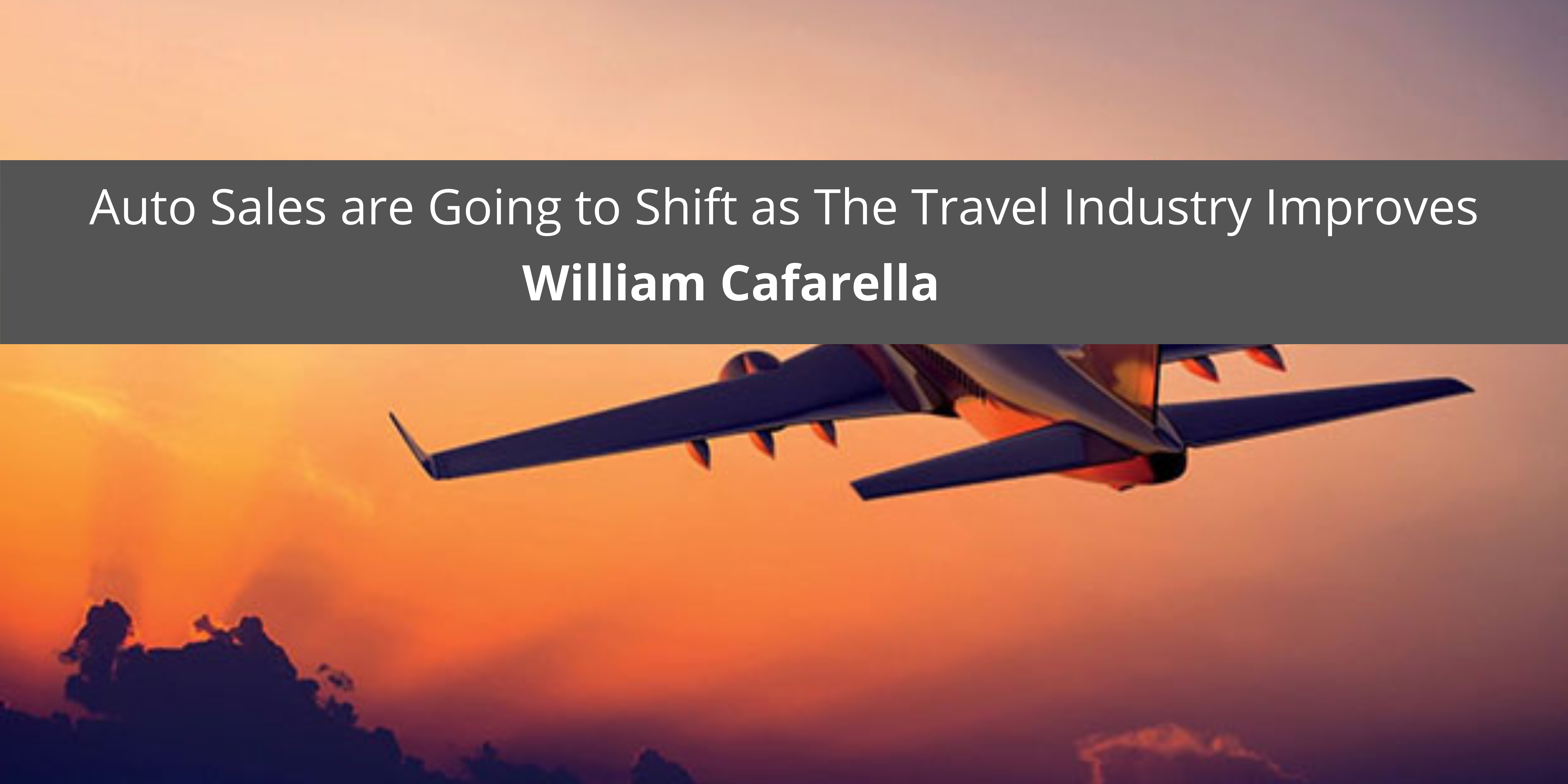 William Cafarella Believes Auto Sales are Going to Shift as The Travel Industry Improves
