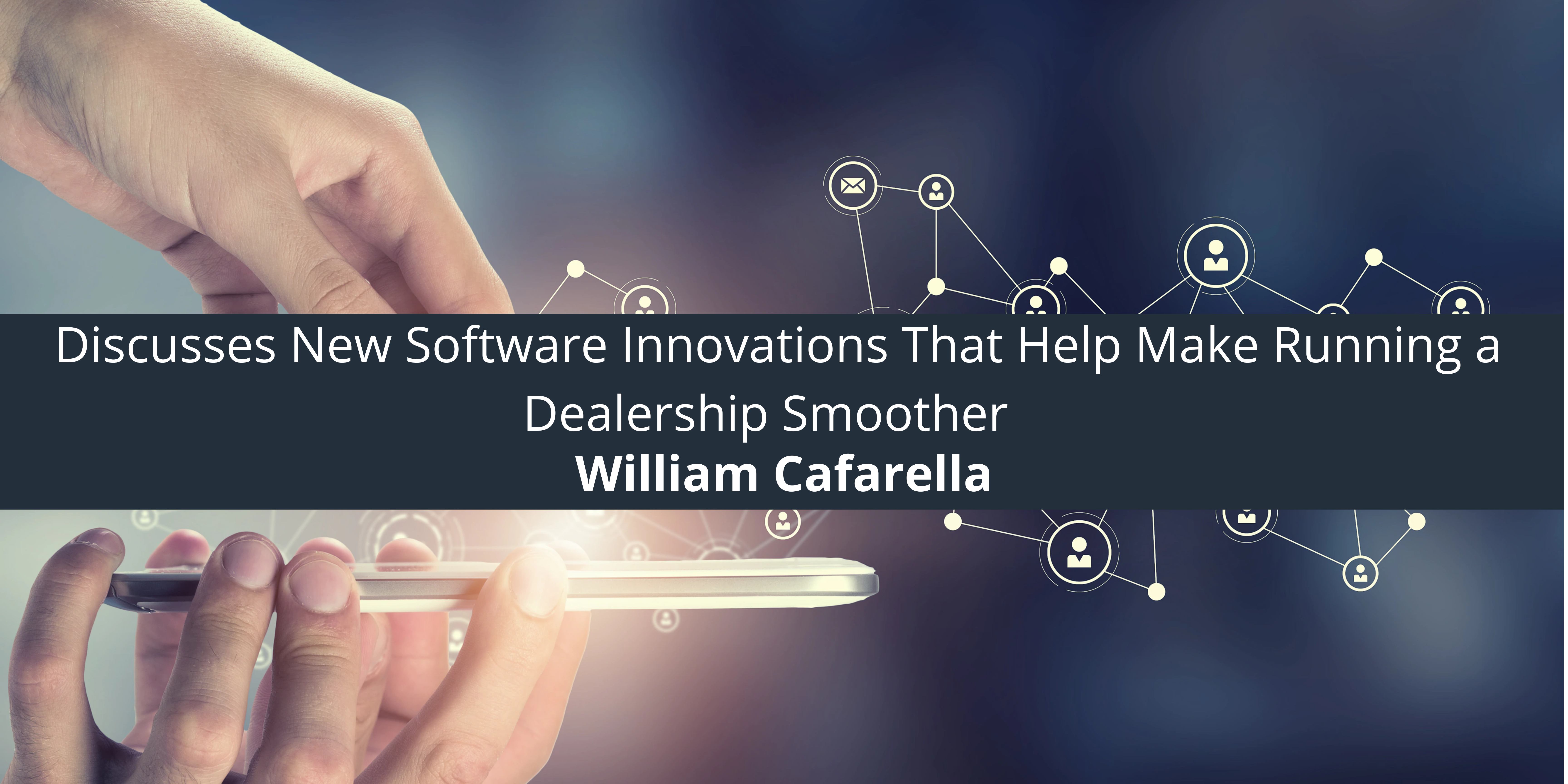 William Cafarella Discusses New Software Innovations That Help Make Running a Dealership Smoother